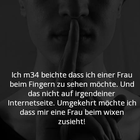 Ich m34 beichte dass ich einer Frau beim Fingern zu sehen möchte. Und das nicht auf irgendeiner Internetseite. Umgekehrt möchte ich dass mir eine Frau beim wixen zusieht!