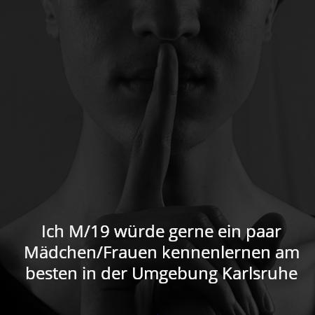 Ich M/19 würde gerne ein paar Mädchen/Frauen kennenlernen am besten in der Umgebung Karlsruhe