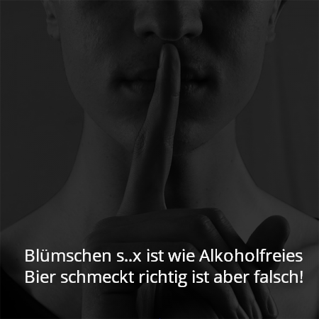 Blümschen s..x ist wie Alkoholfreies Bier schmeckt richtig ist aber falsch!