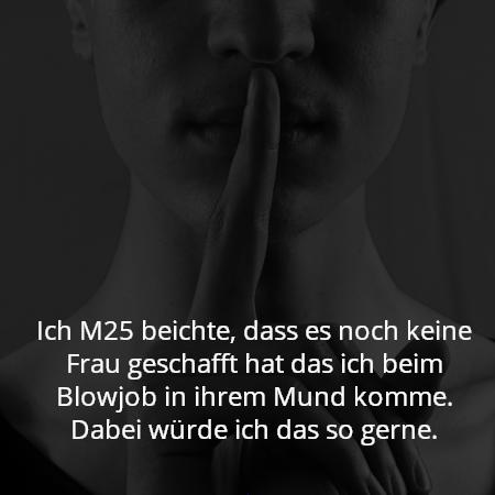 Ich M25 beichte, dass es noch keine Frau geschafft hat das ich beim Blowjob in ihrem Mund komme. Dabei würde ich das so gerne.