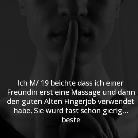 Ich M/ 19 beichte das ich einer Freundin erst eine Massage und dann den guten Alten Fingerjoe verwendet habe, Sie wurd fast schon gierig... beste