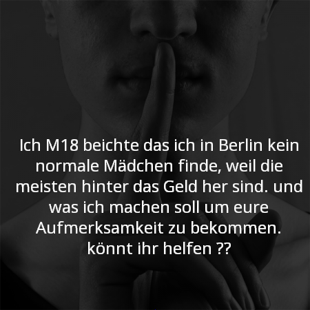 Ich M18 beichte das ich in Berlin kein normale mädchen finde, weil die meisten hinter das Geld her sind. und ka was ich machen soll um eure Aufmerksamkeit zu bekommen. könnt ihr helfen ??