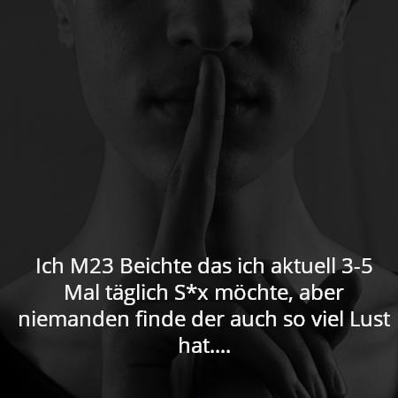 Ich M23 Beichte das ich aktuell 3-5 Mal täglich S*x möchte, aber niemanden finde der auch so viel Lust hat....