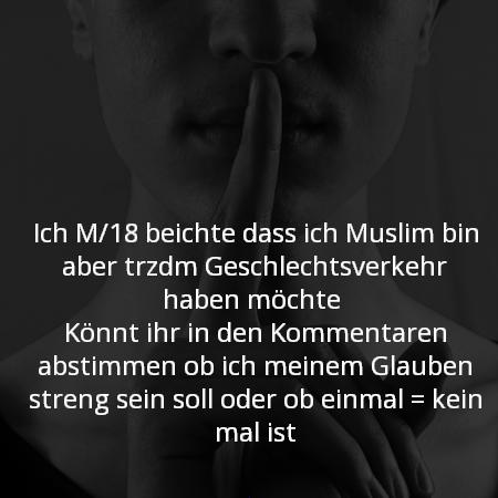 Ich M/18 beichte dass ich Muslim bin aber trzdm Geschlechtsverkehr haben möchte  Könnt ihr in den Kommentaren abstimmen ob ich meinem Glauben streng sein soll oder ob einmal = kein mal ist