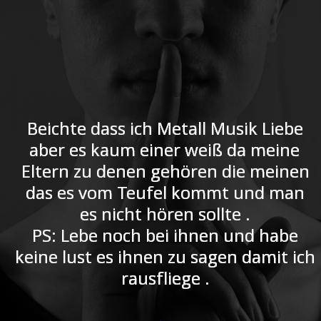 Berichte dass ich Metall Musik Liebe aber es kaum einer weiß da meine Eltern zu denen gehören die meinen das es vom Teufel kommt und man es nicht hören sollte . PS: Lebe noch bei ihnen und habe keine lust es ihnen zu sagen damit ich rausfliege .