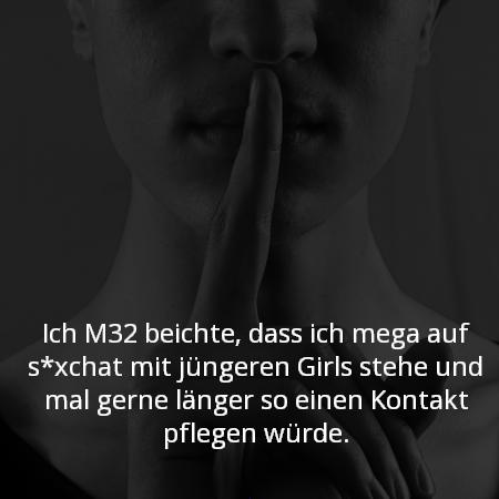 Ich M32 beichte, dass ich mega auf s*xchat mit jüngeren Girls stehe und mal gerne länger so einen Kontakt pflegen würde.