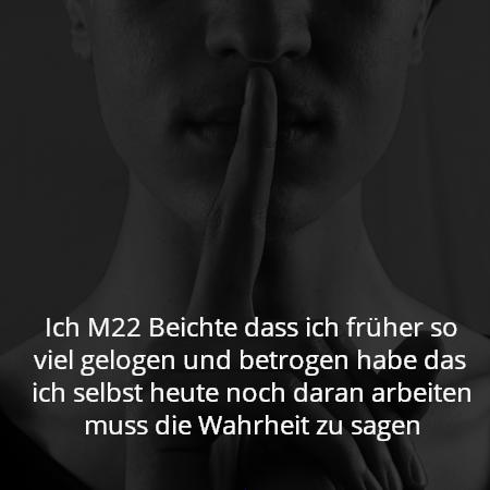 Ich M22 Beichte dass ich früher so viel gelogen und betrogen habe das ich selbst heute noch daran arbeiten muss die Wahrheit zu sagen