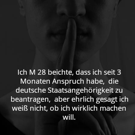 Ich M 28 beichte, dass ich seit 3 Monaten Anspruch habe,  die deutsche Staatsangehörigkeit zu beantragen,  aber ehrlich gesagt ich weiß nicht, ob ich wirklich machen will.