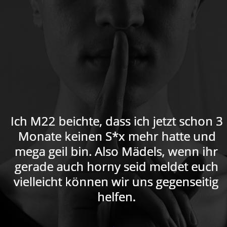 Ich M22 beichte, dass ich jetzt schon 3 Monate keinen S*x mehr hatte und mega geil bin. Also Mädels, wenn ihr gerade auch horny seid meldet euch vielleicht können wir uns gegenseitig helfen.