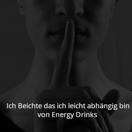 Ich Beichte das ich leicht abhängig bin von Energy Drinks