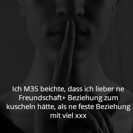 Ich M35 beichte, dass ich lieber ne Freundschaft+ Beziehung zum kuscheln hätte, als ne feste Beziehung mit viel xxx