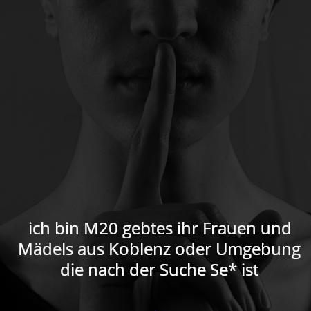 ich bin M20 gebtes ihr Frauen und Mädels aus Koblenz oder Umgebung die nach der Suche Se* ist
