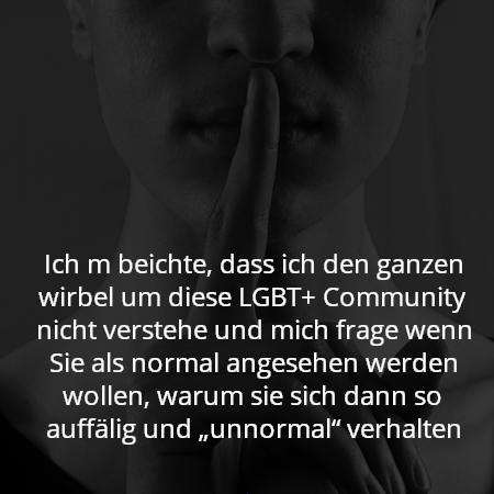 """Ich m beichte, dass ich den ganzen wirbel um diese LGBT+ Community nicht verstehe und mich frage wenn Sie als normal angesehen werden wollen, warum sie sich dann so auffälig und """"unnormal"""" verhalten"""