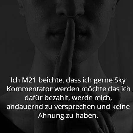Ich M21 beichte, dass ich gerne Sky Kommentator werden möchte das ich dafür bezahlt, werde mich, andauernd zu versprechen und keine Ahnung zu haben.