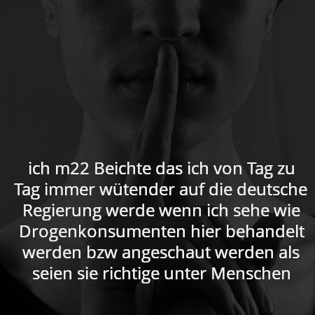 ich m22 Beichte das ich von Tag zu Tag immer wütender auf die deutsche Regierung werde wenn ich sehe wie Drogenkonsumenten hier behandelt werden bzw angeschaut werden als seien sie richtige unter Menschen