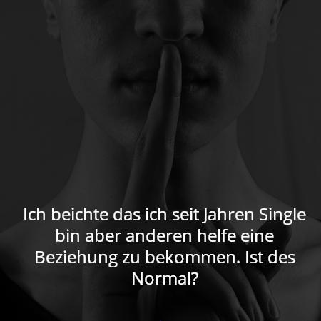 Ich beichte das ich seit Jahren Single bin aber anderen helfe eine Beziehung zu bekommen. Ist des Normal?