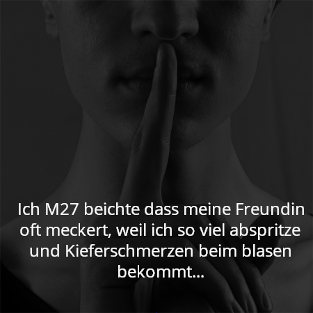 Ich M27 beichte dass meine Freundin oft meckert, weil ich so viel abspritze und Kieferschmerzen beim blasen bekommt...