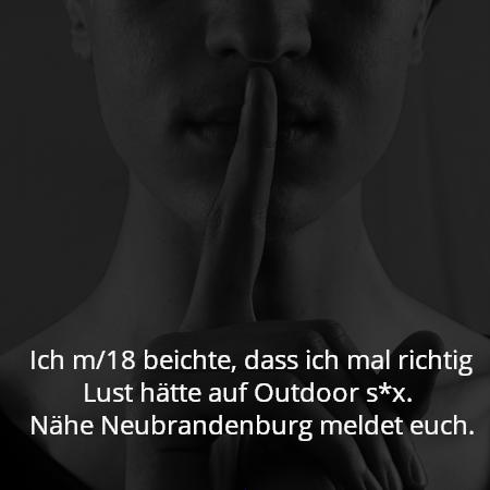 Ich m/18 beichte, dass ich mal richtig Lust hätte auf Outdoor s*x.  Nähe Neubrandenburg meldet euch.