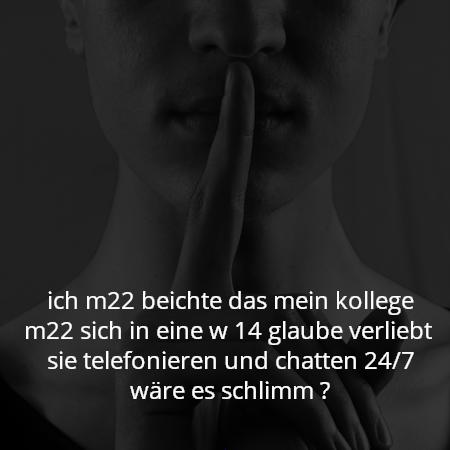 ich m22 beichte das mein kollege m22 sich in eine w 14 glaube verliebt  sie telefonieren und chatten 24/7 wäre es schlimm ?