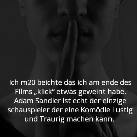 """Ich m20 beichte das ich am ende des Films """"klick"""" etwas geweint habe. Adam Sandler ist echt der einzige schauspieler der eine Komödie Lustig und Traurig machen kann."""