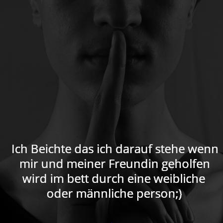 Ich Beichte das ich darauf stehe wenn mir und meiner Freundin geholfen wird im bett durch eine weibliche oder männliche person;)