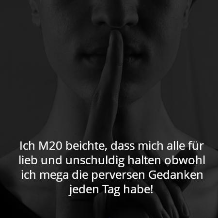 Ich M20 beichte, dass mich alle für lieb und unschuldig halten obwohl ich mega die perversen Gedanken jeden Tag habe!