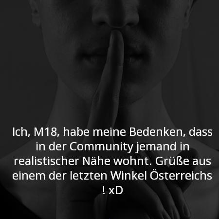 Ich, M18, habe meine Bedenken, dass in der Community jemand in realistischer Nähe wohnt. Grüße aus einem der letzten Winkel Österreichs ! xD