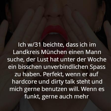 Ich w/31 beichte, dass ich im Landkreis München einen Mann suche, der Lust hat unter der Woche ein bisschen unverbindlichen Spass zu haben. Perfekt, wenn er auf hardcore und dirty talk steht und mich gerne benutzen will. Wenn es funkt, gerne auch mehr