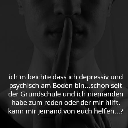 ich m beichte dass ich depressiv und psychisch am Boden bin...schon seid der Grundschule und ich niemanden habe zum reden oder der mir hilft. kann mir jemand von euch helfen...?