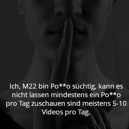 Ich, M22 bin Po**o süchtig, kann es nicht lassen mindestens ein Po**o pro Tag zuschauen sind meistens 5-10 Videos pro Tag.