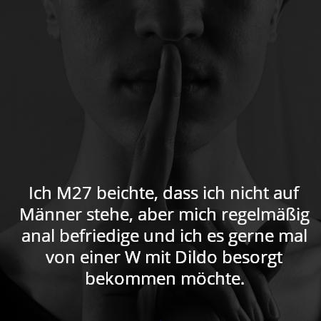 Ich M27 beichte, dass ich nicht auf Männer stehe, aber mich regelmäßig anal befriedige und ich es gerne mal von einer W mit Dildo besorgt bekommen möchte.