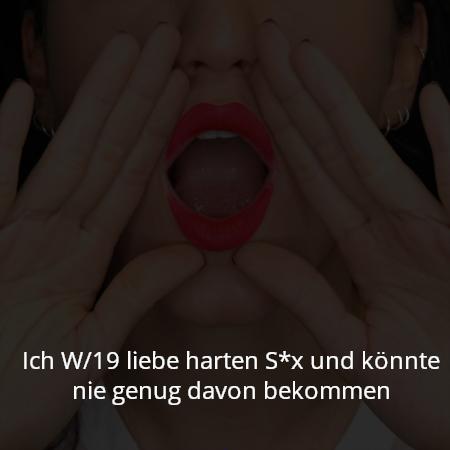 Ich W/19 liebe harten S*x und könnte nie genug davon bekommen