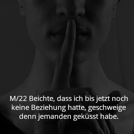 M/22 Beichte, dass ich bis jetzt noch keine Beziehung hatte, geschweige denn jemanden geküsst habe.
