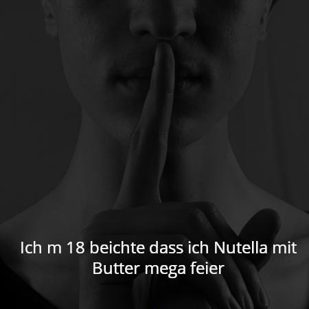 Ich m 18 beichte dass ich Nutella mit Butter mega feier