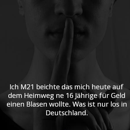 Ich M21 beichte das mich heute auf dem Heimweg ne 16 Jährige für Geld einen Blasen wollte. Was ist nur los in Deutschland.