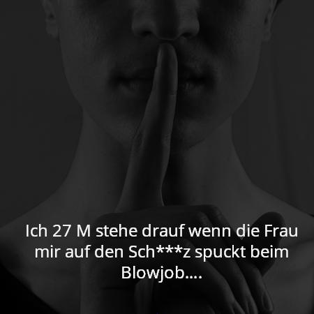 Ich 27 M stehe drauf wenn die Frau mir auf den Sch***z spuckt beim Blowjob….