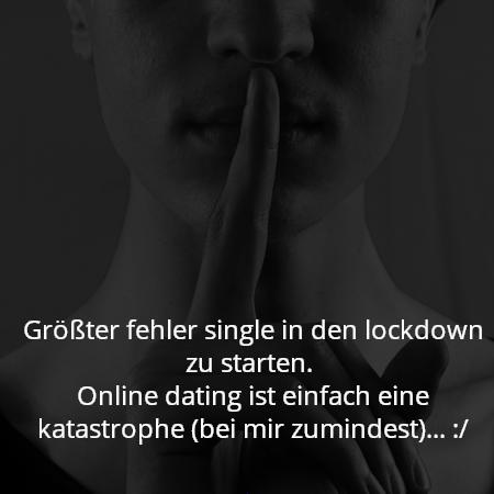 Größter fehler single in den lockdown zu starten.  Online dating ist einfach eine katastrophe (bei mir zumindest)... :/