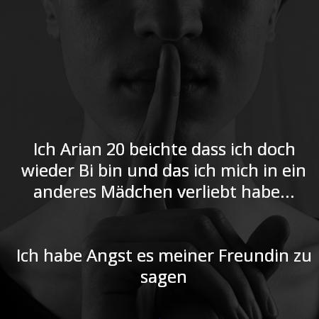 Ich Arian 20 beichte das ich doch wieder Bi bin und das ich mich in ein anderes Mädchen verliebt habe...   Ich habe Angst es meiner Freundin zu sagen