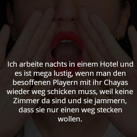 Ich arbeite nachts in einem Hotel und es ist mega lustig, wenn man den besoffenen Playern mit ihr Chayas wieder weg schicken muss, weil keine Zimmer da sind und sie jammern, dass sie nur einen weg stecken wollen.