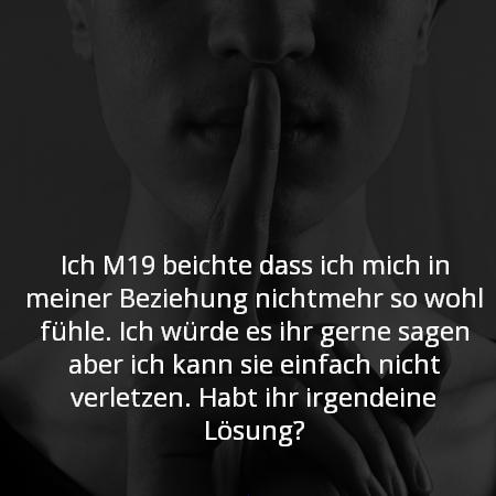 Ich M19 beichte dass ich mich in meiner Beziehung nichtmehr so wohl fühle. Ich würde es ihr gerne sagen aber ich kann sie einfach nicht verletzen. Habt ihr irgendeine Lösung?