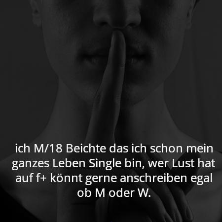 ich M/18 Beichte das ich schon mein ganzes Leben Single bin, wer Lust hat auf f+ könnt gerne anschreiben egal ob M oder W.