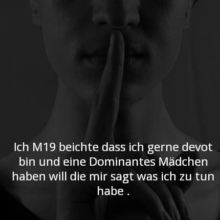 Ich M19 beichte das ich gerne devote bin und eine Dominantes Mädchen haben will die mir sagt was ich zu tun habe .