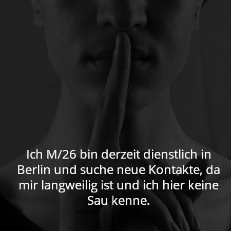 Ich M/26 bin derzeit dienstlich in Berlin und suche neue Kontakte, da mir langweilig ist und ich hier keine Sau kenne.