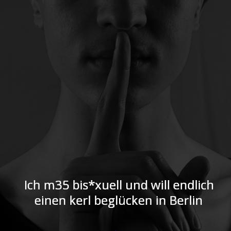 Ich m35 bis*xuell und will endlich einen kerl beglücken in Berlin