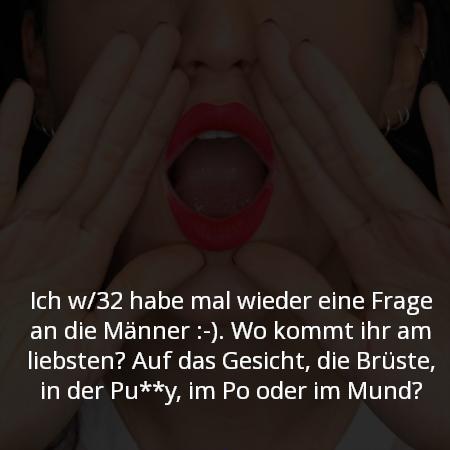 Ich w/32 habe mal wieder eine Frage an die Männer :-). Wo kommt ihr am liebsten? Auf das Gesicht, die Brüste, in der Pu**y, im Po oder im Mund?