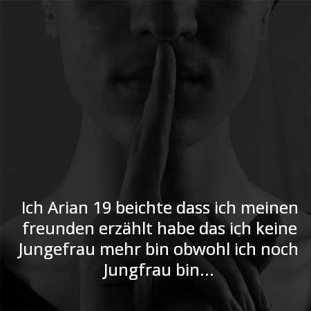 Ich Arian 19 beichte das ich meinen freunden erzählt habe das ich keine Jungefrau mehr bin obwohl ich noch Jungfrau bin...
