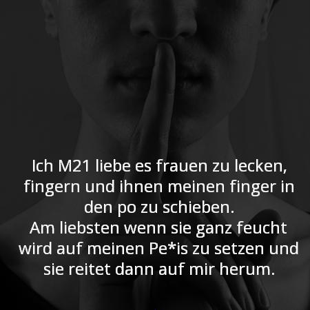 Ich M21 liebe es frauen zu lecken, fingern und ihnen meinen finger in den po zu schieben. Am liebsten wenn sie ganz feucht wird auf meinen Pe*is zu setzen und sie reitet dann auf mir herum.