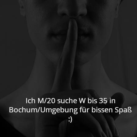 Ich M/20 suche W bis 35 in Bochum/Umgebung für bissen Spaß :)