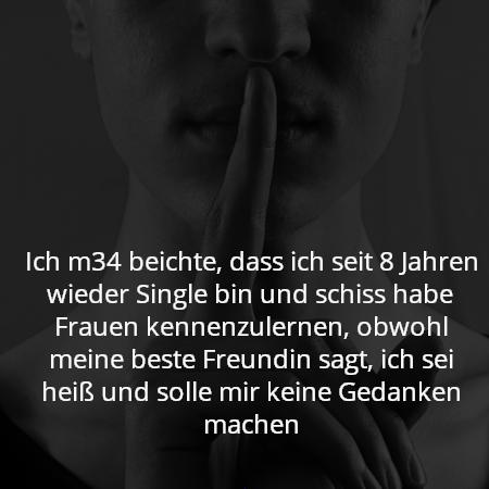 Ich m34 beichte, dass ich seit 8 Jahren wieder Single bin und schiss habe Frauen kennenzulernen, obwohl meine beste Freundin sagt, ich sei heiß und solle mir keine Gedanken machen