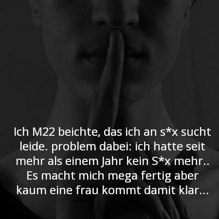 Ich M22 beichte, das ich an s*x sucht leide. problem dabei: ich hatte seit mehr als einem Jahr kein S*x mehr.. Es macht mich mega fertig aber kaun eine frau kommt damit klar...